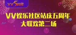 VV娱乐社区站庆五周年大联欢第二场