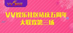 VV娱乐社区站庆五周年大联欢第三场