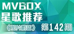《MVBOX星歌推荐》第142期