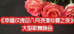 《幸福玫瑰迎八月浪漫仲夏之夜》大型歌舞晚会