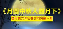《月圆中秋人圆月下》暨月亮文学社美文同诵第六期