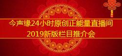 今聲緣24小時原創正能量直播間2019新版欄目推介會