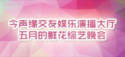 今声缘交友娱乐演播大厅五月的鲜花综艺晚会