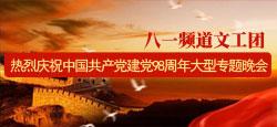 八一频道文工团热烈庆祝中国共产党建党98周年专题晚会