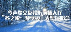 """今声缘交友娱乐演播大厅""""冬之悦·梦享夜""""大型演唱会"""