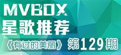 【MVBOX星歌推荐】第129期